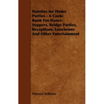 Dainties for Home Parties  A CookBook for DanceSuppers Bridge Parties Receptions Luncheons and Other Entertainment by Williams & Florence