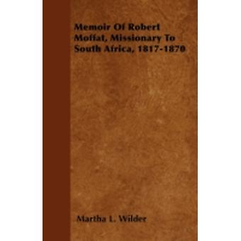 Memoir Of Robert Moffat Missionary To South Africa 18171870 by Wilder & Martha L.
