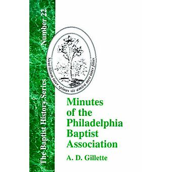 Minutes of the Philadelphia Baptist Association From 1707 to 1807 Being the First One Hundred Years of Its Existence by Gillette & A. D.
