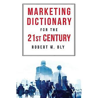 The Marketing Dictionary for the 21st Century by Bly & Robert