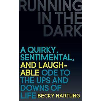 Running in the Dark A Quirky Sentimental and Laughable Ode to the Ups and Downs of Life by Hartung & Becky