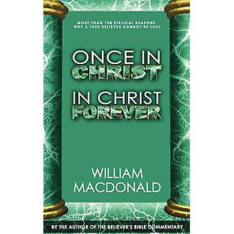 Once in Christ in Christ Forever With More Than 100 Biblical Reasons Why a True Believer Cannot Be Lost by MacDonald & William