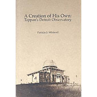 A Creation of His Own - Tappan's Detroit Observatory by Patricia S. Wh