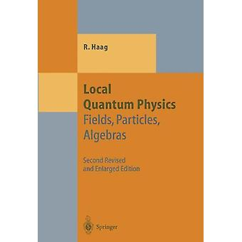 Local Quantum Physics - Fields - Particles - Algebras by Rudolf Haag -