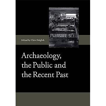Archaeology - the Public and the Recent Past by Chris Dalglish - 9781