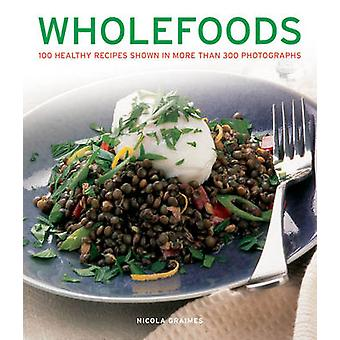 Wholefoods - 100 Healthy Recipes Shown in More Than 300 Photographs by