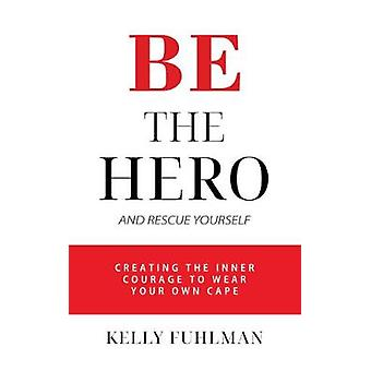 Be the Hero - And Rescue Yourself by Kelly M. Fuhlman - 9781950892389