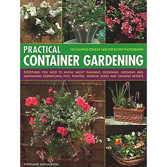 Practical Container Gardening  150 planting ideas in 140 stepbystep photographs Everything you need to know about planning designing growing and maintaining inspirational pots planters window by Stephanie Donaldson