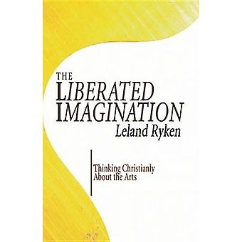 The Liberated Imagination - Thinking Christianly about the Arts by Lel