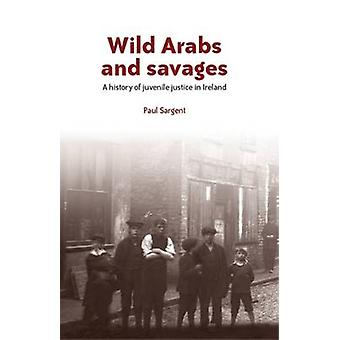 Wild Arabs and Savages - A History of Juvenile Justice in Ireland by P