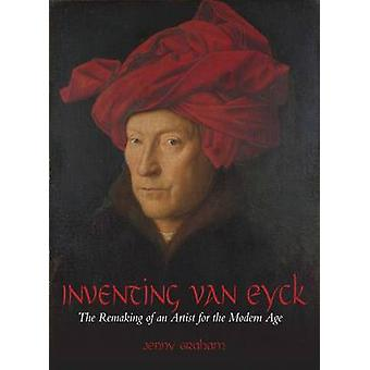 Inventing Van Eyck - The Remaking of an Artist for the Modern Age by J