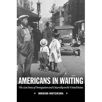 Americans in Waiting The Lost Story of Immigration and Citizenship in the United States by Motomura & Hiroshi