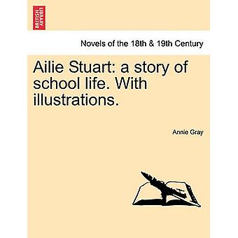 Ailie Stuart A Story of School Life. with Illustrations. by Gray & Annie