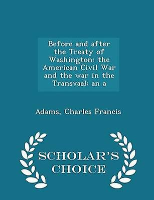 Before and after the Treaty of Washington the American Civil War and the war in the Transvaal an a  Scholars Choice Edition by Francis & Adams & Charles
