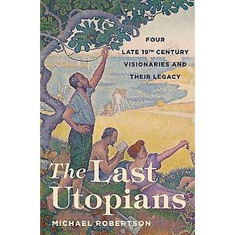 The Last Utopians - Four Late Nineteenth-Century Visionaries and Their
