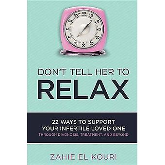 Don't Tell Her to Relax - 22 Ways to Support Your Infertile Loved One