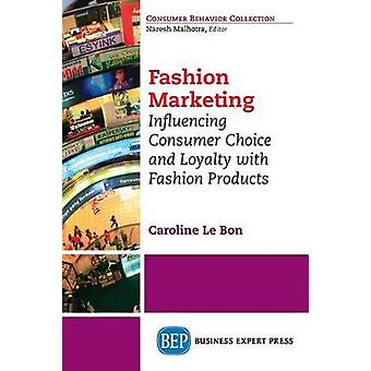 Fashion Marketing Influencing Consumer Choice and Loyalty with Fashion Products by Le Bon & Caroline