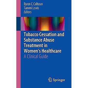 Tobacco Cessation and Substance Abuse Treatment in Womens Healthcare  A Clinical Guide by Edited by Byron C Calhoun & Edited by Tammi Lewis