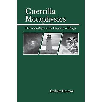 Guerrilla Metaphysics Phenomenology and the Carpentry of Things by Harman & Graham