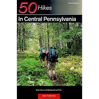 50 Hikes in Central Pennsylvania From the Great Valley to the Allegheny Plateau by Thwaites & Tom