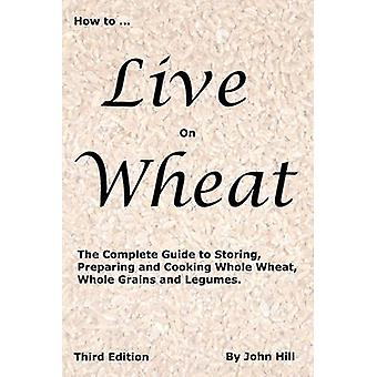 HOW to LIVE on WHEAT by Hill & John W