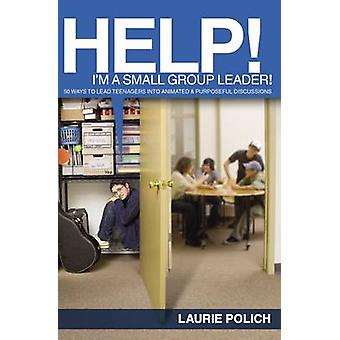 Help Im a SmallGroup Leader 50 Ways to Lead Teenagers into Animated and Purposeful Discussions by Polich & Laurie