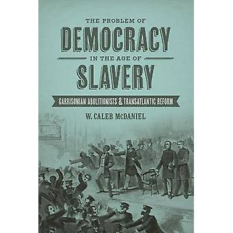 Problem of Democracy in the Age of Slavery Garrisonian Abolitionists and Transatlantic Reform by McDaniel & W Caleb