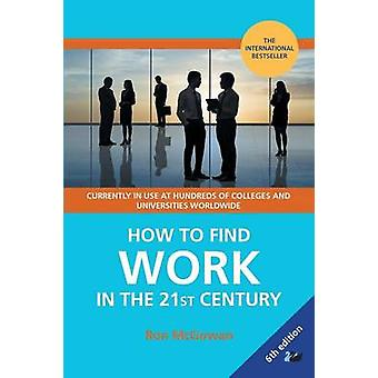How to Find Work in the 21st Century A Guide to Finding Employment in Todays Workplace by McGowan & Ron