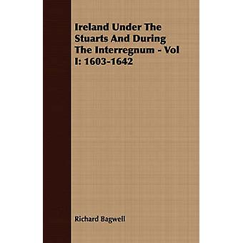 Ireland Under The Stuarts And During The Interregnum  Vol I 16031642 by Bagwell & Richard