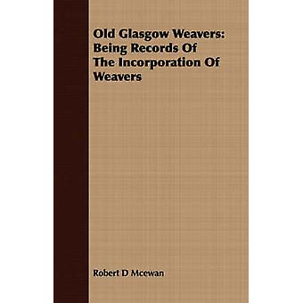 Old Glasgow Weavers Being Records Of The Incorporation Of Weavers by Mcewan & Robert D