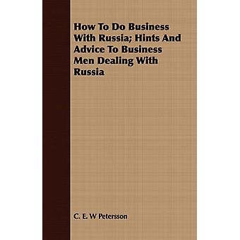 How To Do Business With Russia Hints And Advice To Business Men Dealing With Russia by Petersson & C. E. W