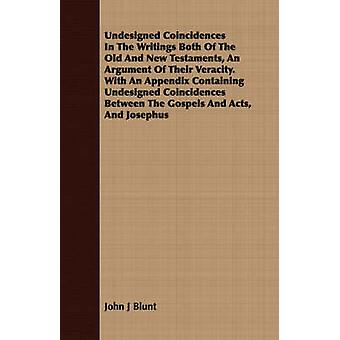 Undesigned Coincidences In The Writings Both Of The Old And New Testaments An Argument Of Their Veracity. With An Appendix Containing Undesigned Coincidences Between The Gospels And Acts And Josephu by Blunt & John J