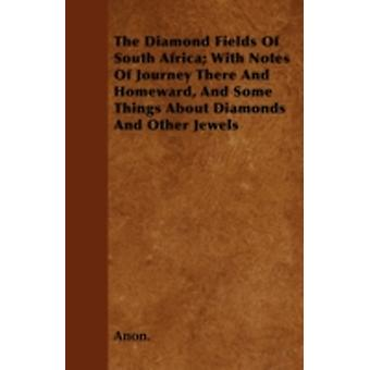 The Diamond Fields Of South Africa With Notes Of Journey There And Homeward And Some Things About Diamonds And Other Jewels by Anon.