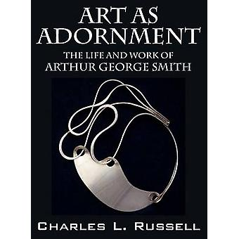 Art as Adornment The Life and Work of Arthur George Smith by Russell & Charles L