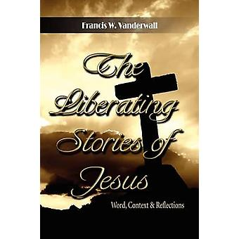 The Liberating Stories of Jesus Word Context Reflections by Vanderwall & Francis W.