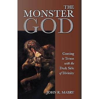The Monster God Coming to Terms with the Dark Side of Divinity by Mabry & John R.
