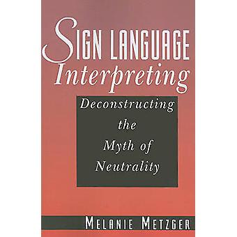 Sign Language Interpreting - Deconstructing the Myth of Neutrality by