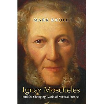 Ignaz Moscheles and the Changing World of Musical Europe by Mark Krol