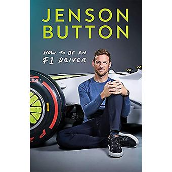 How To Be An F1 Driver - My Guide To Life In The Fast Lane by Jenson B