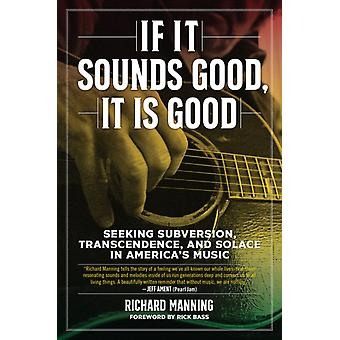 If It Sounds Good It Is Good  Seeking Subversion Transcendence and Solace in Americas Music by Richard Manning & Foreword by Rick Bass