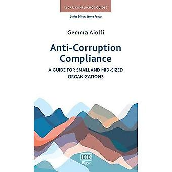 Anti-Corruption Compliance: A Guide for Small and Mid-Sized Organizations (Elgar Compliance Guides)