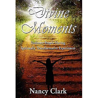Divine Moments; Ordinary People Having Spiritually Transformative Exp