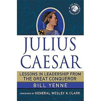 Julius Caesarin oppitunnit johtajuudesta Suurelta valloittajalta, kirjoittanut Bill Yenne & Esipuhe Wesley K Clarkilta