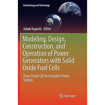Modeling Design Construction and Operation of Power Generators with Solid Oxide Fuel Cells by Edited by Jakub Kupecki