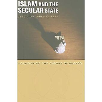 Islam and the Secular State - Negotiating the Future of Shari'a by Abd