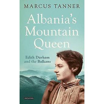 Albaniens Berg Queen - Edith Durham und auf dem Balkan von Marcus Tann