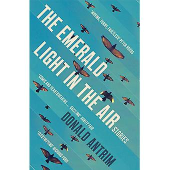 The Emerald Light in the Air - Stories by Donald Antrim - 978184708651