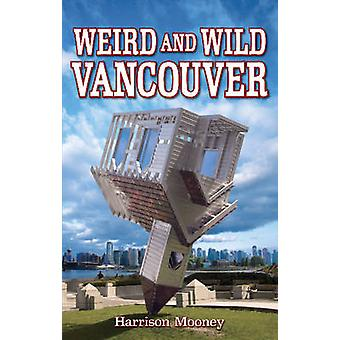 Weird & Wild Vancouver by Harrison Mooney - 9781926700113 Book
