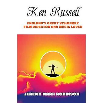 KEN RUSSELL ENGLANDS GREAT VISIONARY FILM DIRECTOR AND MUSIC LOVER by Robinson & Jeremy Mark