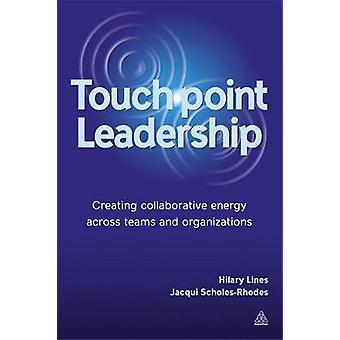 Touchpoint Leadership Creating Collaborative Energy Across Teams and Organizations by Lines & Hilary
